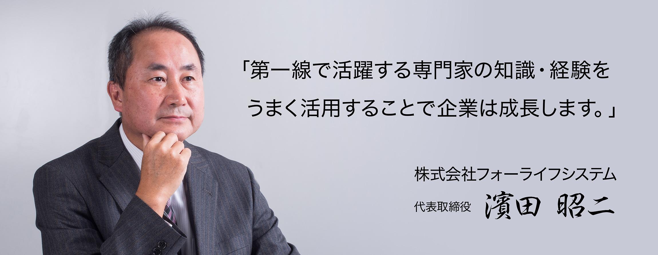「第一線で活躍する専門家の知識・経験をうまく活用することで企業は成長します。」株式会社フォーライフシステム 代表取締役 濱田 昭二